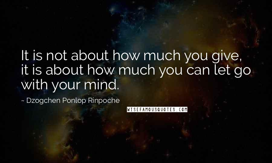 Dzogchen Ponlop Rinpoche quotes: It is not about how much you give, it is about how much you can let go with your mind.