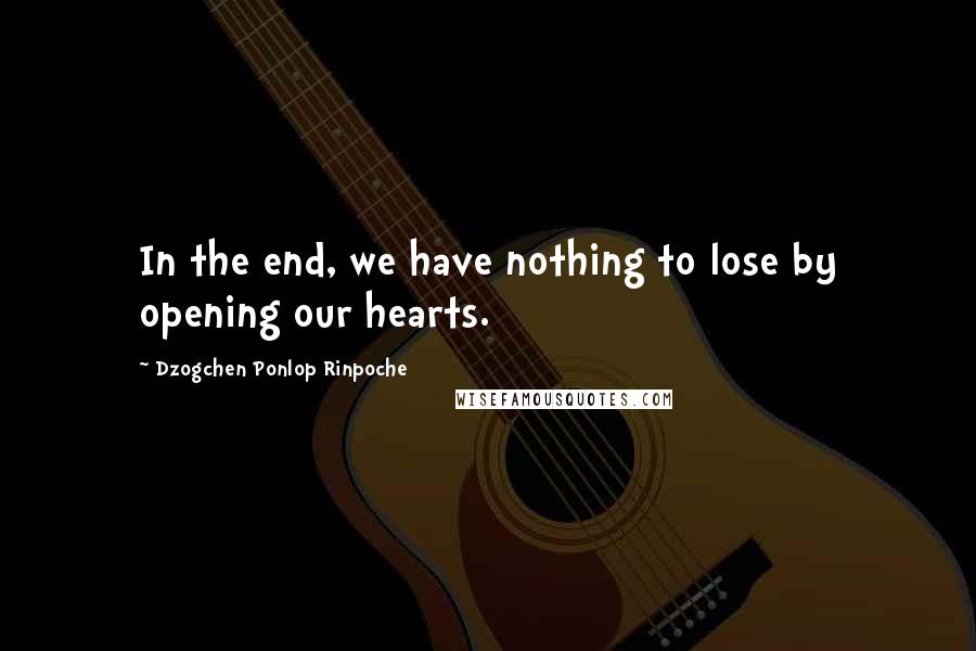 Dzogchen Ponlop Rinpoche quotes: In the end, we have nothing to lose by opening our hearts.