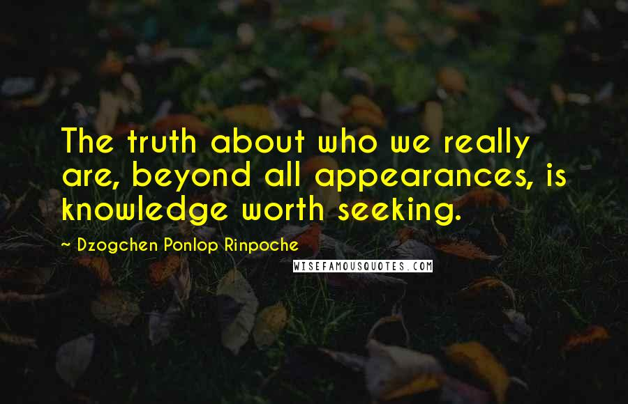 Dzogchen Ponlop Rinpoche quotes: The truth about who we really are, beyond all appearances, is knowledge worth seeking.