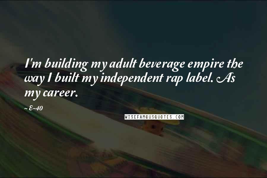 E-40 quotes: I'm building my adult beverage empire the way I built my independent rap label. As my career.