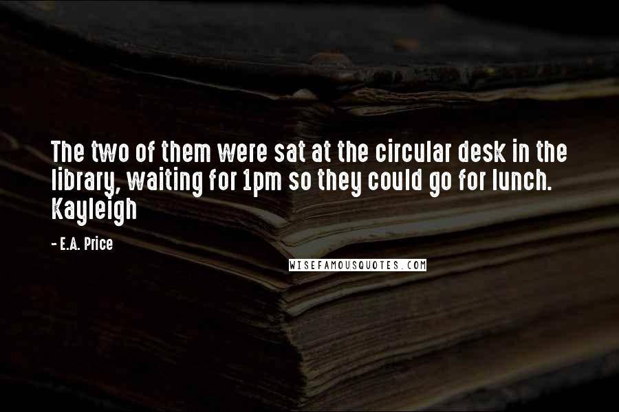 E.A. Price quotes: The two of them were sat at the circular desk in the library, waiting for 1pm so they could go for lunch. Kayleigh