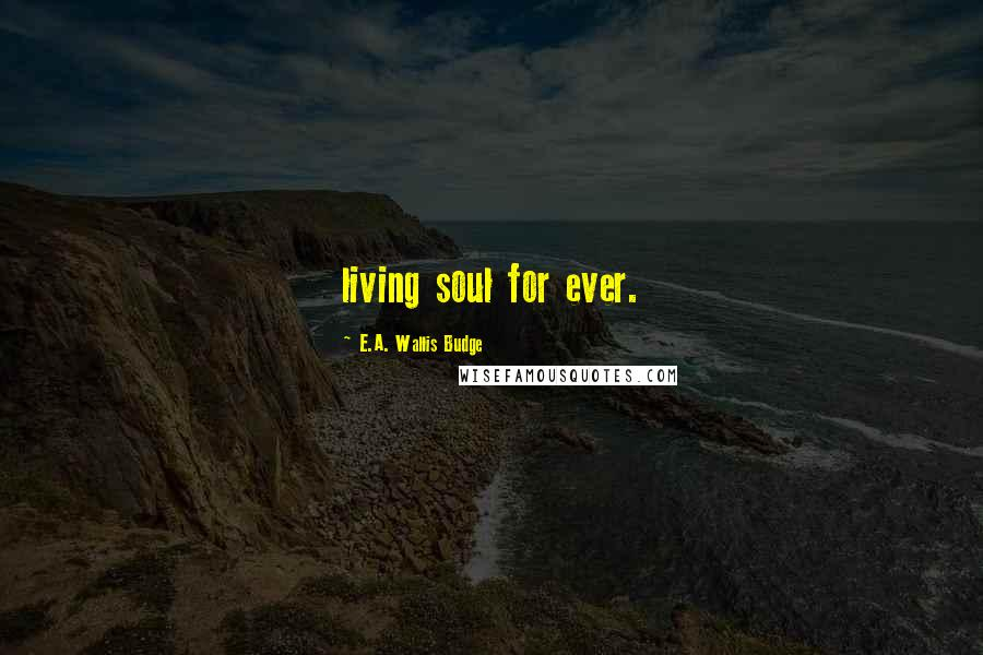 E.A. Wallis Budge quotes: living soul for ever.