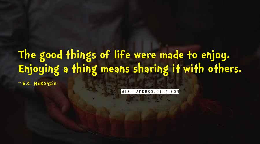 E.C. McKenzie quotes: The good things of life were made to enjoy. Enjoying a thing means sharing it with others.