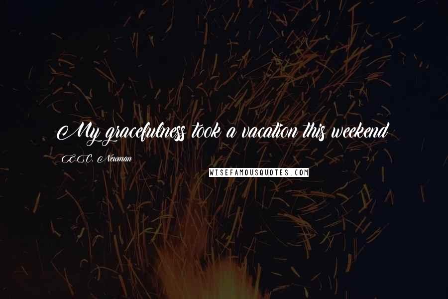E.C. Newman quotes: My gracefulness took a vacation this weekend?