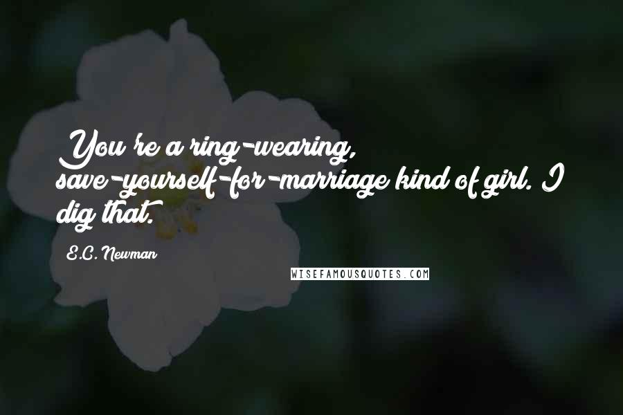 E.C. Newman quotes: You're a ring-wearing, save-yourself-for-marriage kind of girl. I dig that.