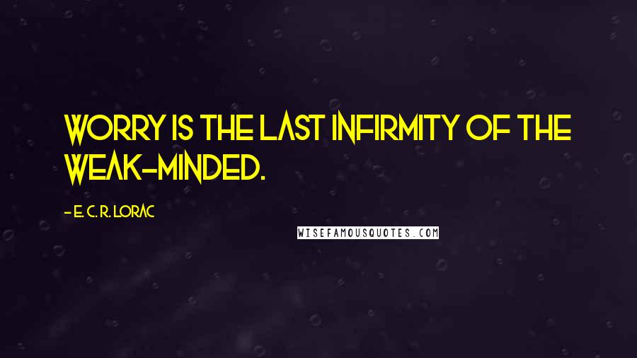 E. C. R. Lorac quotes: Worry is the last infirmity of the weak-minded.