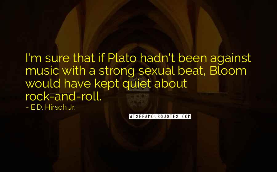 E.D. Hirsch Jr. quotes: I'm sure that if Plato hadn't been against music with a strong sexual beat, Bloom would have kept quiet about rock-and-roll.