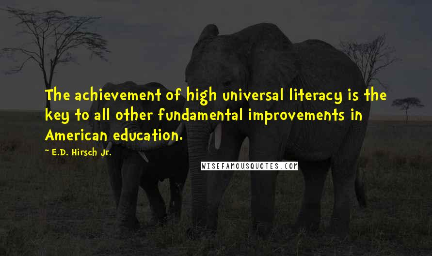 E.D. Hirsch Jr. quotes: The achievement of high universal literacy is the key to all other fundamental improvements in American education.