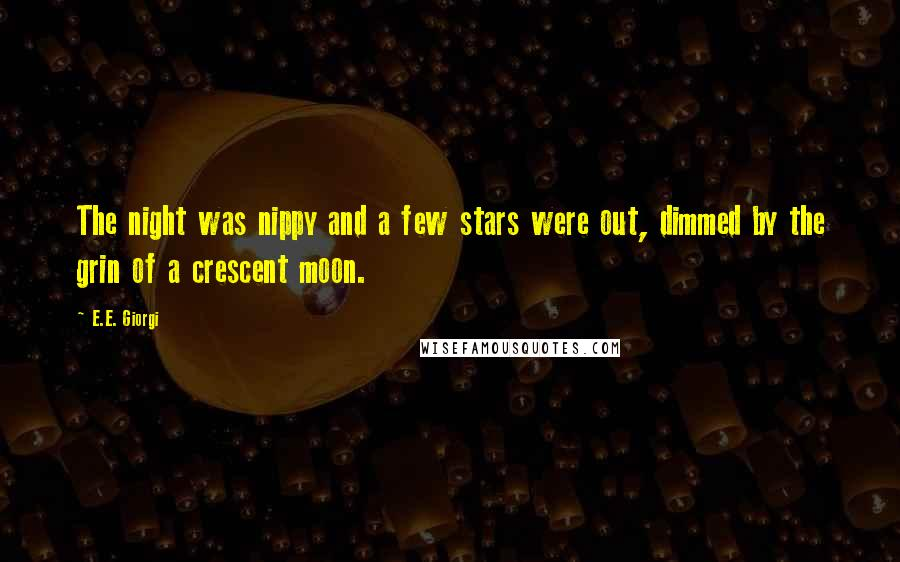 E.E. Giorgi quotes: The night was nippy and a few stars were out, dimmed by the grin of a crescent moon.