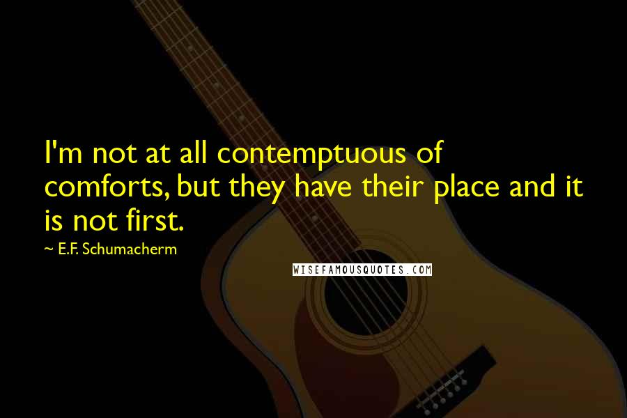 E.F. Schumacherm quotes: I'm not at all contemptuous of comforts, but they have their place and it is not first.