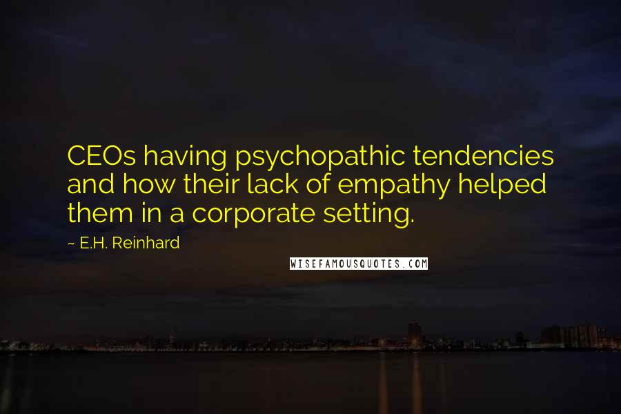 E.H. Reinhard quotes: CEOs having psychopathic tendencies and how their lack of empathy helped them in a corporate setting.