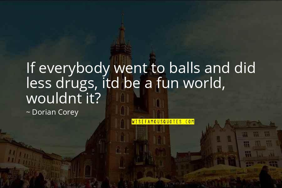 E J Corey Quotes By Dorian Corey: If everybody went to balls and did less