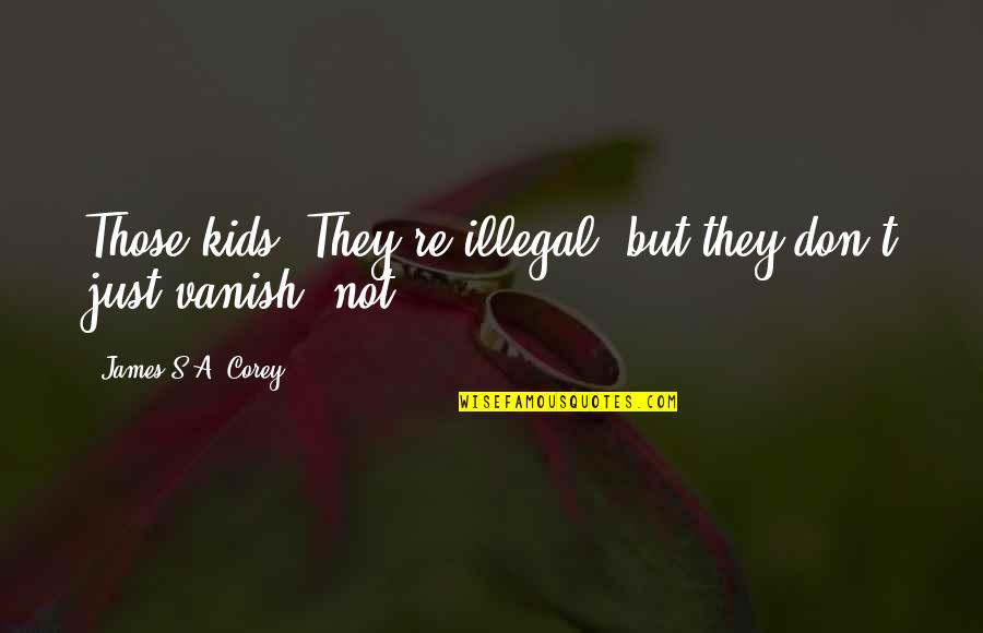 E J Corey Quotes By James S.A. Corey: Those kids? They're illegal, but they don't just