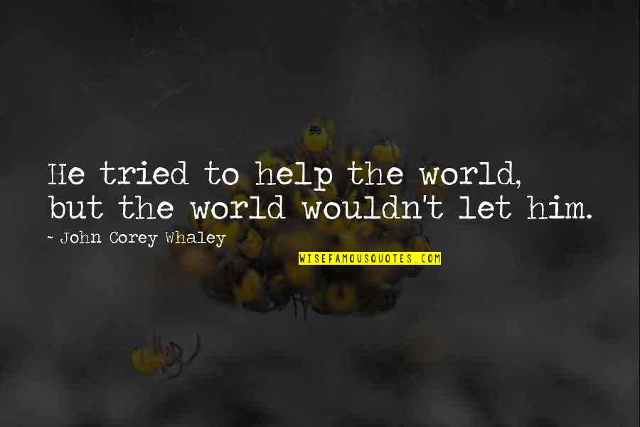 E J Corey Quotes By John Corey Whaley: He tried to help the world, but the