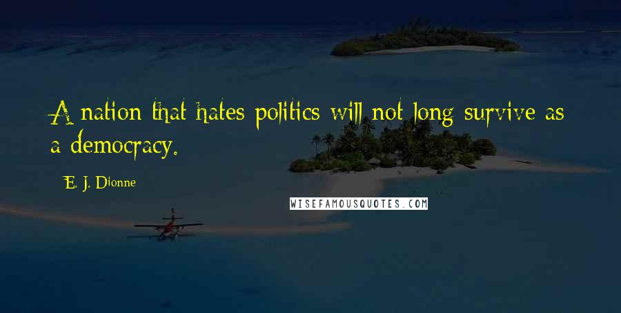 E. J. Dionne quotes: A nation that hates politics will not long survive as a democracy.