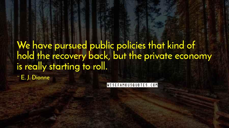 E. J. Dionne quotes: We have pursued public policies that kind of hold the recovery back, but the private economy is really starting to roll.