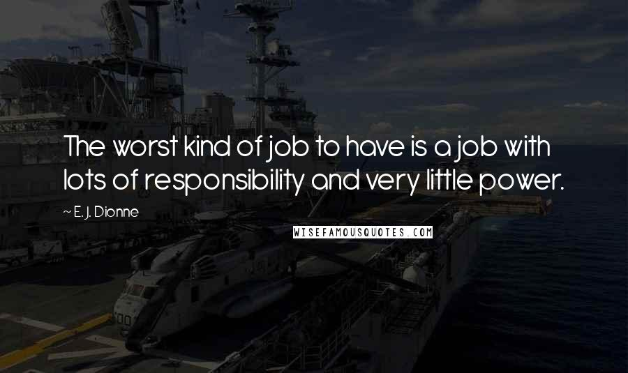 E. J. Dionne quotes: The worst kind of job to have is a job with lots of responsibility and very little power.