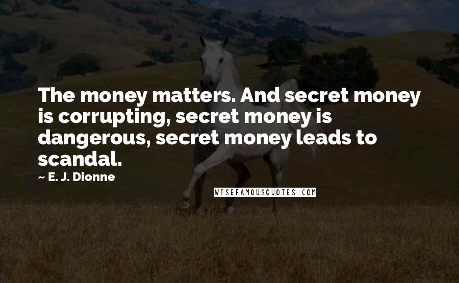 E. J. Dionne quotes: The money matters. And secret money is corrupting, secret money is dangerous, secret money leads to scandal.