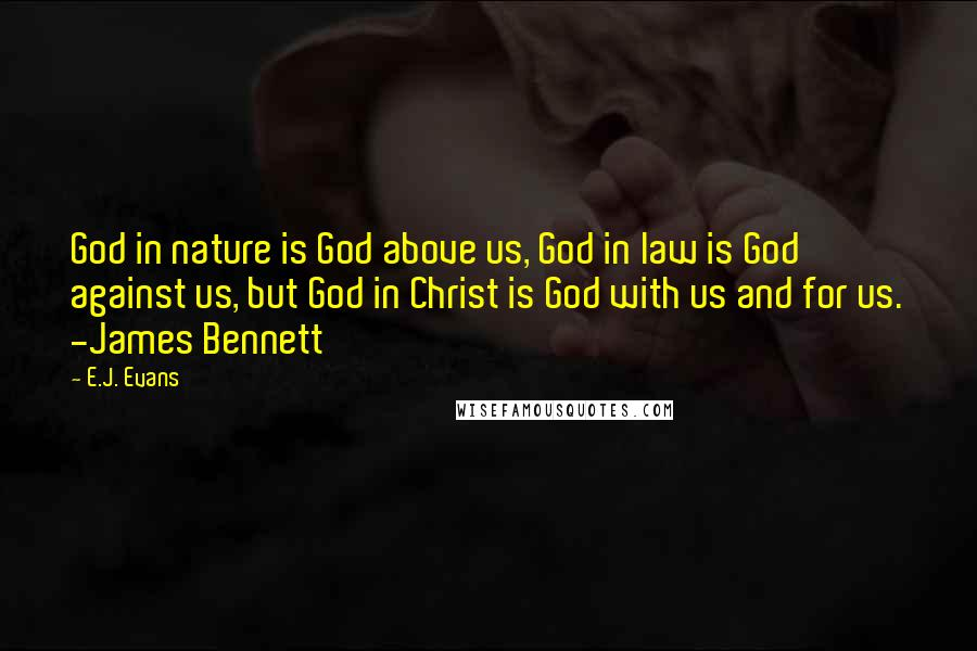E.J. Evans quotes: God in nature is God above us, God in law is God against us, but God in Christ is God with us and for us. -James Bennett