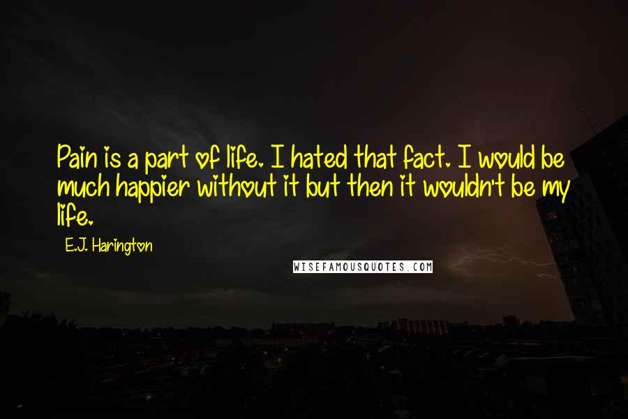 E.J. Harington quotes: Pain is a part of life. I hated that fact. I would be much happier without it but then it wouldn't be my life.