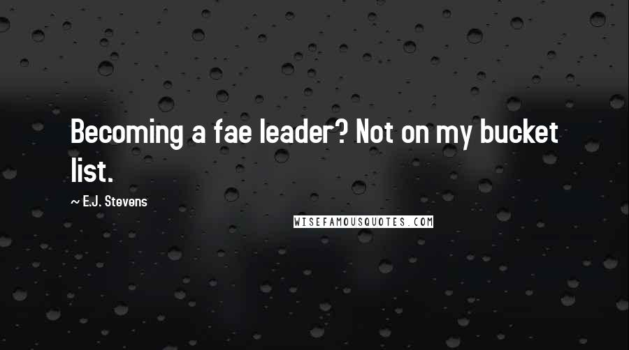 E.J. Stevens quotes: Becoming a fae leader? Not on my bucket list.