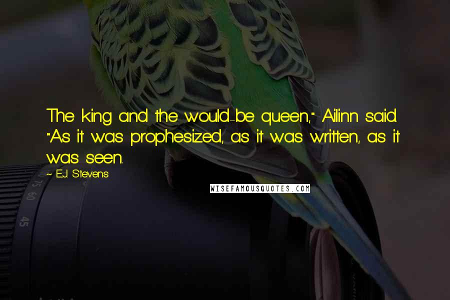 """E.J. Stevens quotes: The king and the would-be queen,"""" Ailinn said. """"As it was prophesized, as it was written, as it was seen."""