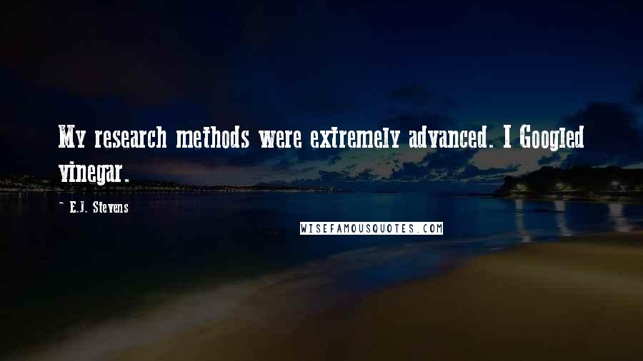 E.J. Stevens quotes: My research methods were extremely advanced. I Googled vinegar.