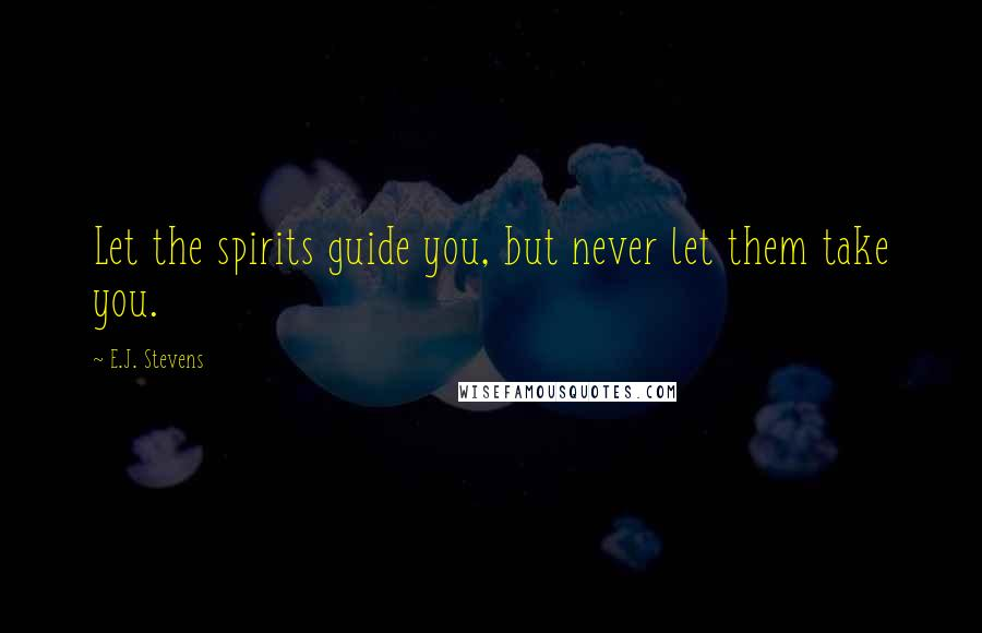 E.J. Stevens quotes: Let the spirits guide you, but never let them take you.