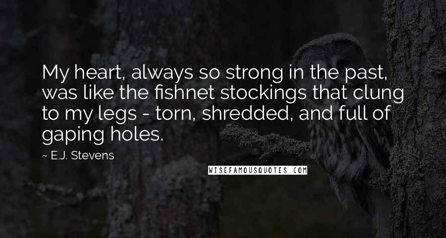 E.J. Stevens quotes: My heart, always so strong in the past, was like the fishnet stockings that clung to my legs - torn, shredded, and full of gaping holes.