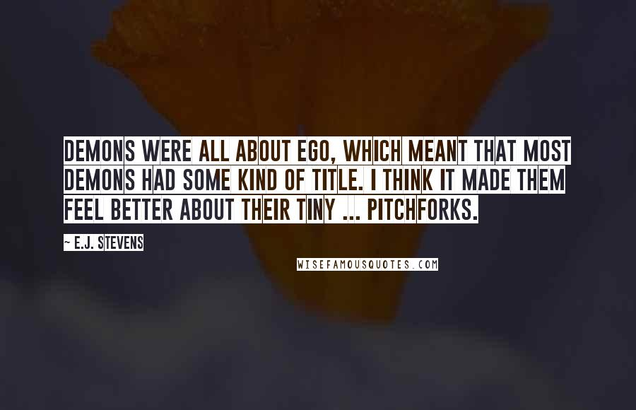 E.J. Stevens quotes: Demons were all about ego, which meant that most demons had some kind of title. I think it made them feel better about their tiny ... pitchforks.