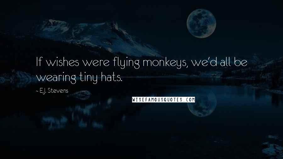 E.J. Stevens quotes: If wishes were flying monkeys, we'd all be wearing tiny hats.