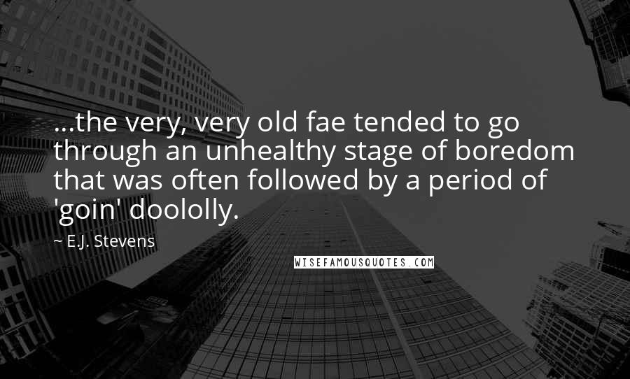 E.J. Stevens quotes: ...the very, very old fae tended to go through an unhealthy stage of boredom that was often followed by a period of 'goin' doololly.