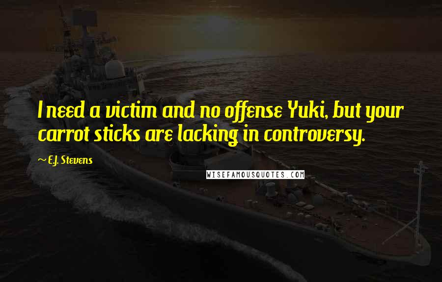 E.J. Stevens quotes: I need a victim and no offense Yuki, but your carrot sticks are lacking in controversy.