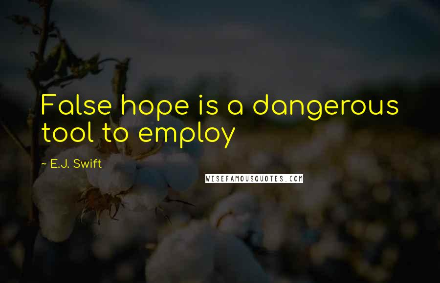 E.J. Swift quotes: False hope is a dangerous tool to employ