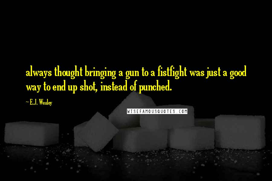 E.J. Wesley quotes: always thought bringing a gun to a fistfight was just a good way to end up shot, instead of punched.