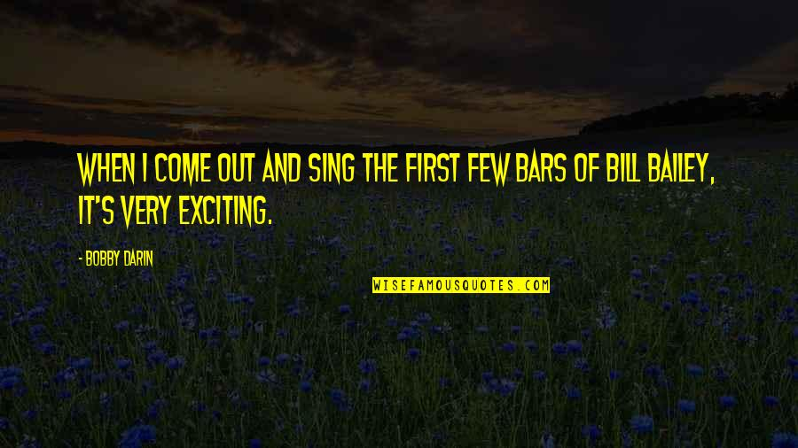 E.k. Bailey Quotes By Bobby Darin: When I come out and sing the first