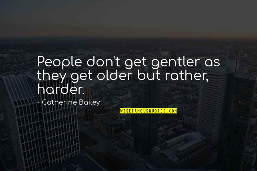 E.k. Bailey Quotes By Catherine Bailey: People don't get gentler as they get older
