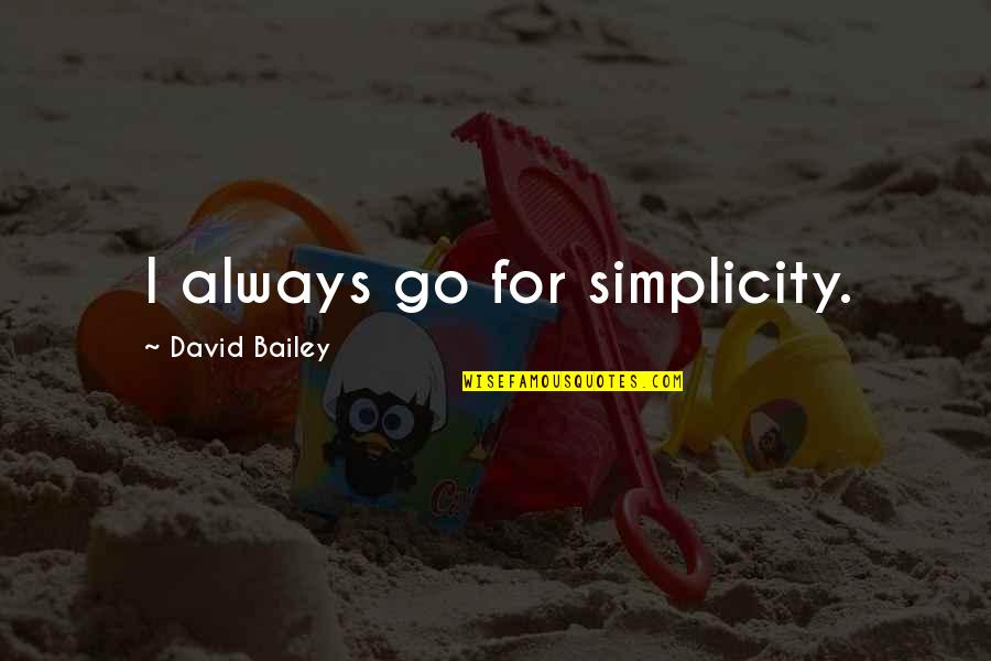 E.k. Bailey Quotes By David Bailey: I always go for simplicity.