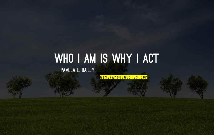 E.k. Bailey Quotes By Pamela E. Bailey: Who I am is why I act