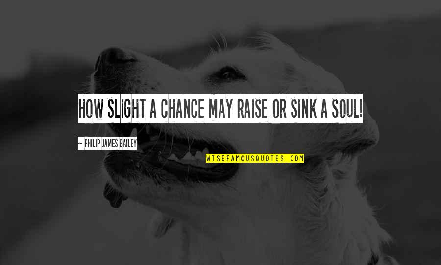 E.k. Bailey Quotes By Philip James Bailey: How slight a chance may raise or sink