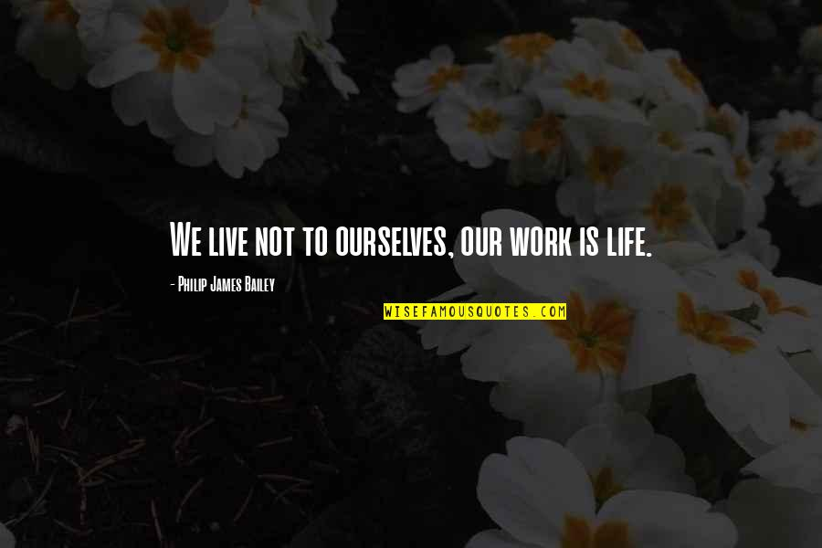 E.k. Bailey Quotes By Philip James Bailey: We live not to ourselves, our work is