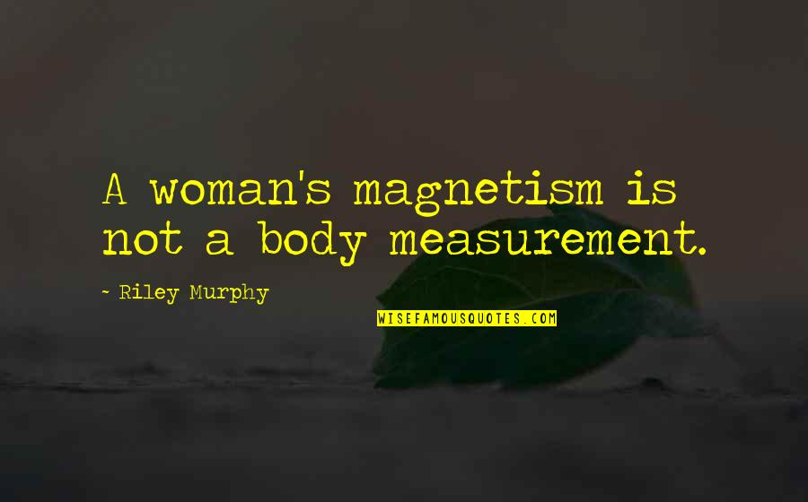 E.k. Bailey Quotes By Riley Murphy: A woman's magnetism is not a body measurement.