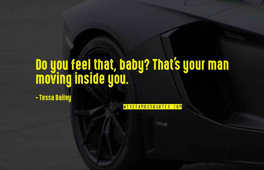E.k. Bailey Quotes By Tessa Bailey: Do you feel that, baby? That's your man