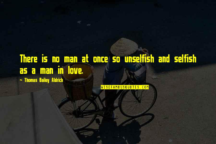 E.k. Bailey Quotes By Thomas Bailey Aldrich: There is no man at once so unselfish