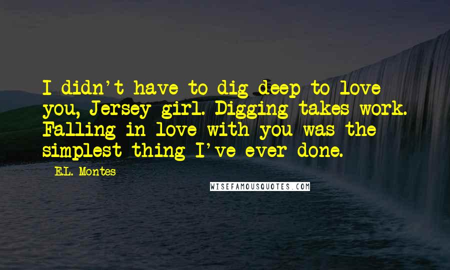 E.L. Montes quotes: I didn't have to dig deep to love you, Jersey girl. Digging takes work. Falling in love with you was the simplest thing I've ever done.