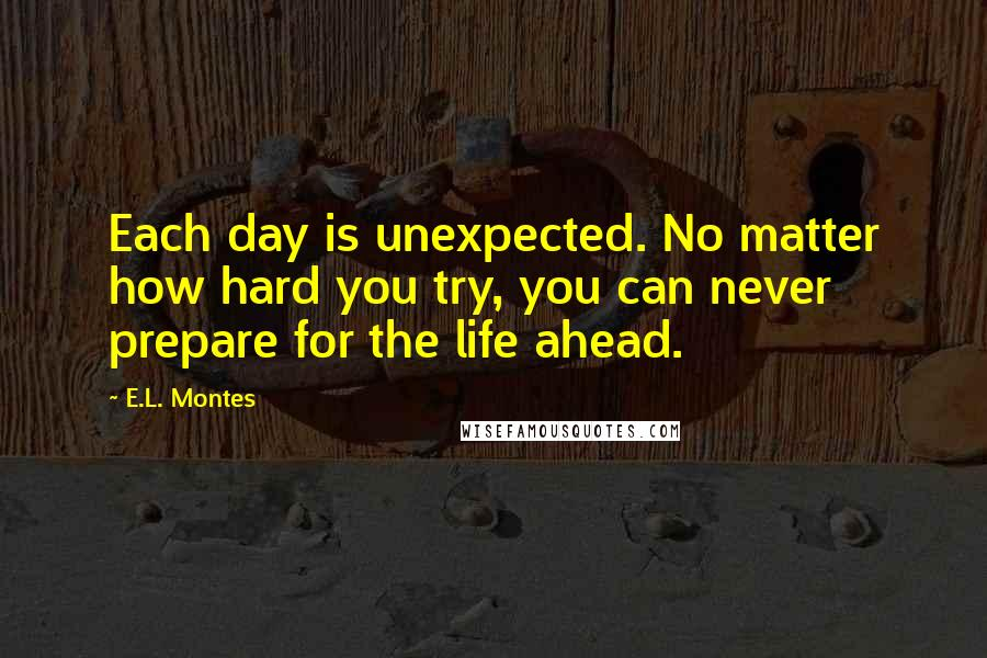 E.L. Montes quotes: Each day is unexpected. No matter how hard you try, you can never prepare for the life ahead.