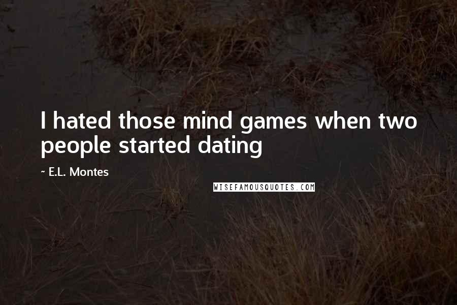 E.L. Montes quotes: I hated those mind games when two people started dating