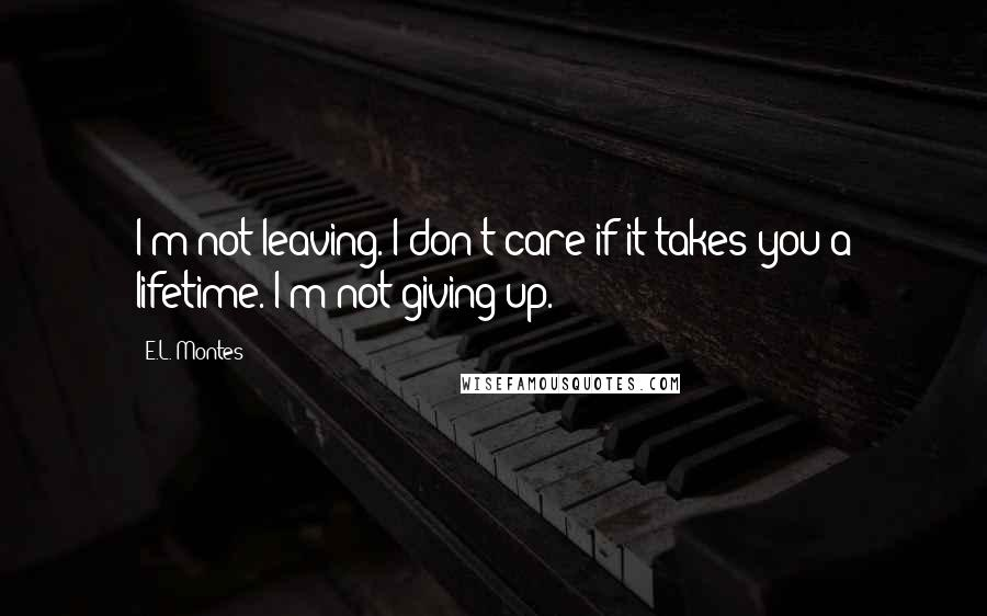 E.L. Montes quotes: I'm not leaving. I don't care if it takes you a lifetime. I'm not giving up.