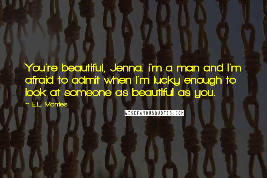 E.L. Montes quotes: You're beautiful, Jenna. i'm a man and I'm afraid to admit when I'm lucky enough to look at someone as beautiful as you.