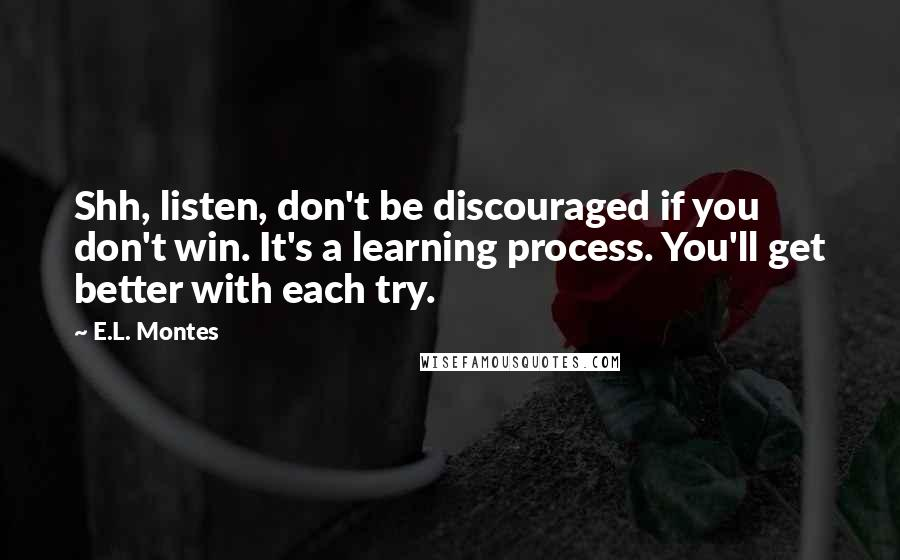 E.L. Montes quotes: Shh, listen, don't be discouraged if you don't win. It's a learning process. You'll get better with each try.